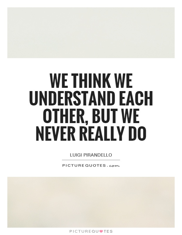 We think we understand each other, but we never really do Picture Quote #1
