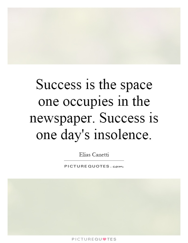 Success is the space one occupies in the newspaper. Success is one day's insolence Picture Quote #1