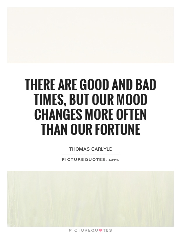 There are good and bad times, but our mood changes more often than our fortune Picture Quote #1