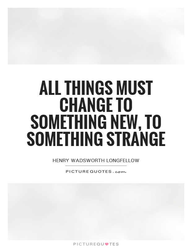 All things must change to something new, to something strange Picture Quote #1