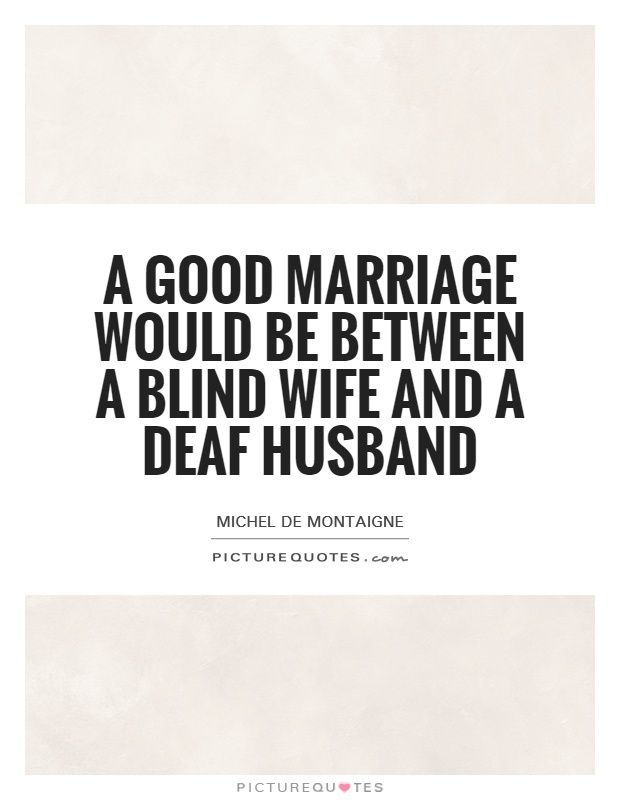 Good Provider Husband Quotes: A Good Marriage Would Be Between A Blind Wife And A Deaf