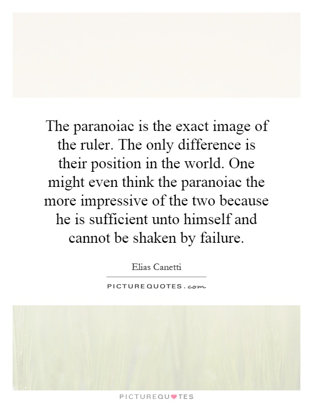 The paranoiac is the exact image of the ruler. The only difference is their position in the world. One might even think the paranoiac the more impressive of the two because he is sufficient unto himself and cannot be shaken by failure Picture Quote #1
