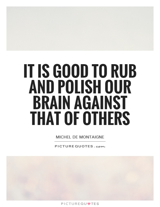 It is good to rub and polish our brain against that of others Picture Quote #1