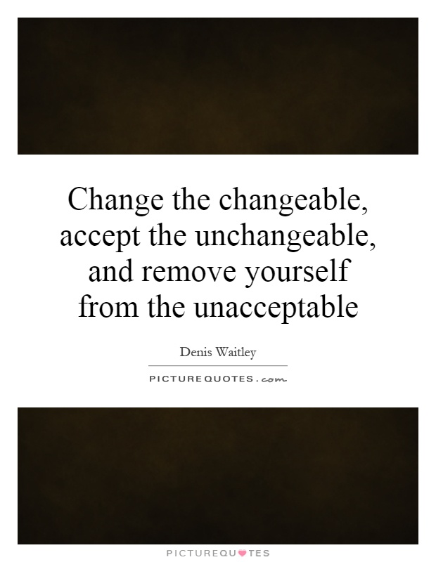 Change the changeable, accept the unchangeable, and remove yourself from the unacceptable Picture Quote #1