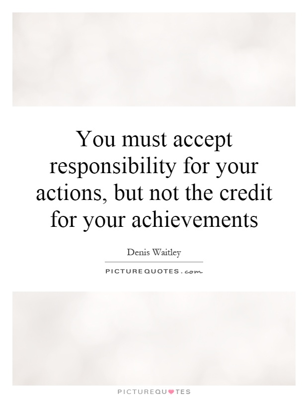 You must accept responsibility for your actions, but not the credit for your achievements Picture Quote #1