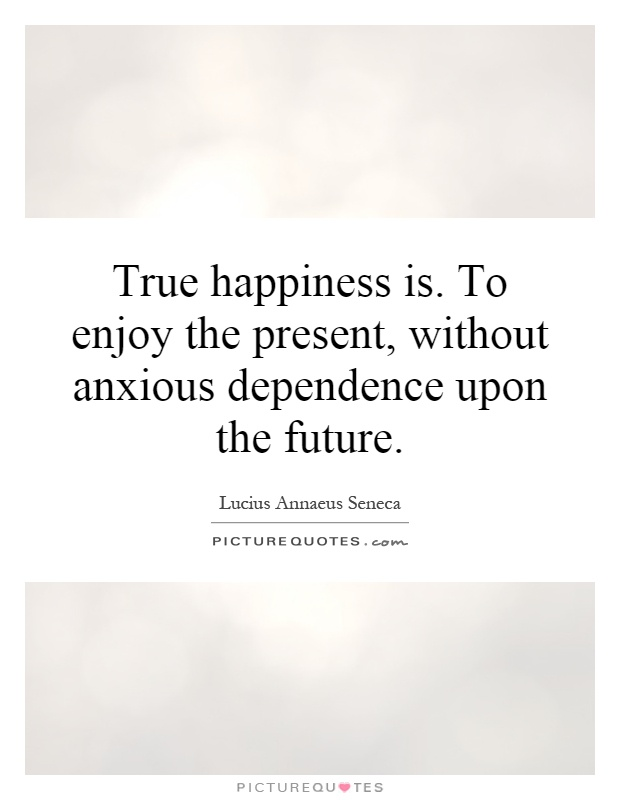 True happiness is. To enjoy the present, without anxious dependence upon the future Picture Quote #1
