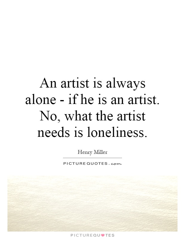 An artist is always alone - if he is an artist. No, what the artist needs is loneliness Picture Quote #1