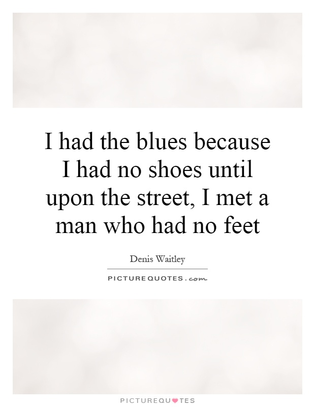 I had the blues because I had no shoes until upon the street, I met a man who had no feet Picture Quote #1