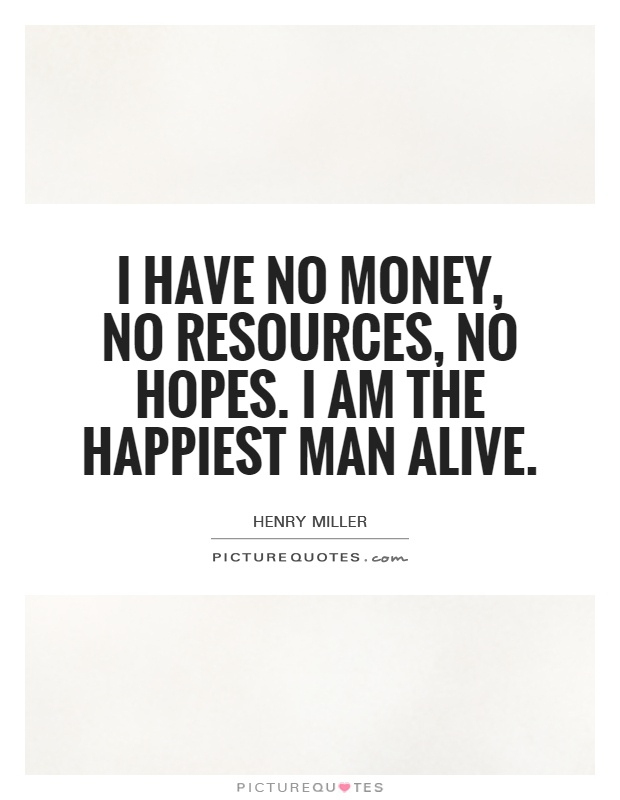 I have no money, no resources, no hopes. I am the happiest man alive Picture Quote #1