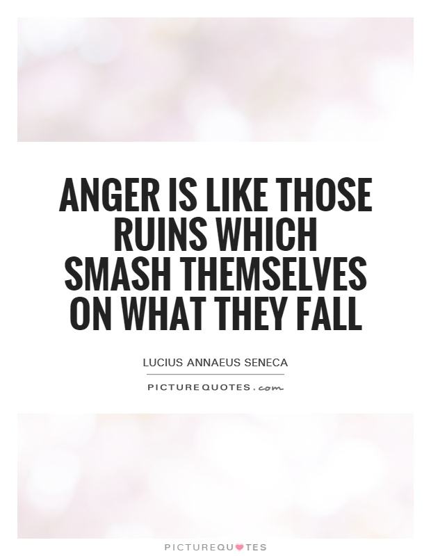 Anger is like those ruins which smash themselves on what they fall Picture Quote #1