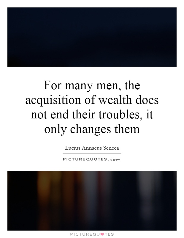 For many men, the acquisition of wealth does not end their troubles, it only changes them Picture Quote #1