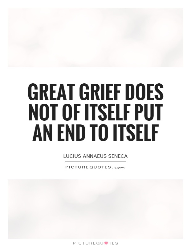 Great grief does not of itself put an end to itself Picture Quote #1