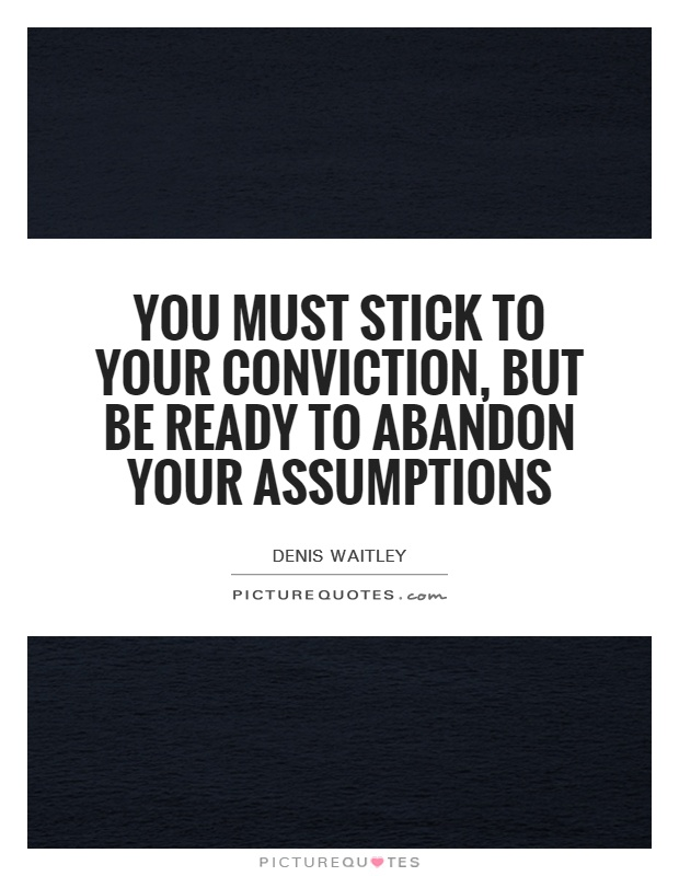 You must stick to your conviction, but be ready to abandon your assumptions Picture Quote #1