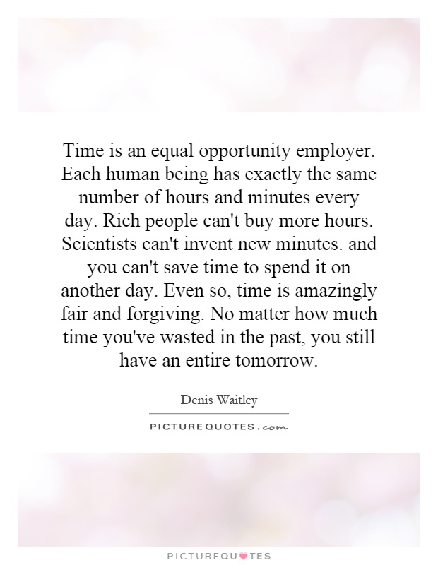 Time is an equal opportunity employer. Each human being has exactly the same number of hours and minutes every day. Rich people can't buy more hours. Scientists can't invent new minutes. and you can't save time to spend it on another day. Even so, time is amazingly fair and forgiving. No matter how much time you've wasted in the past, you still have an entire tomorrow Picture Quote #1