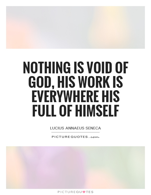 Nothing is void of God, his work is everywhere his full of himself Picture Quote #1
