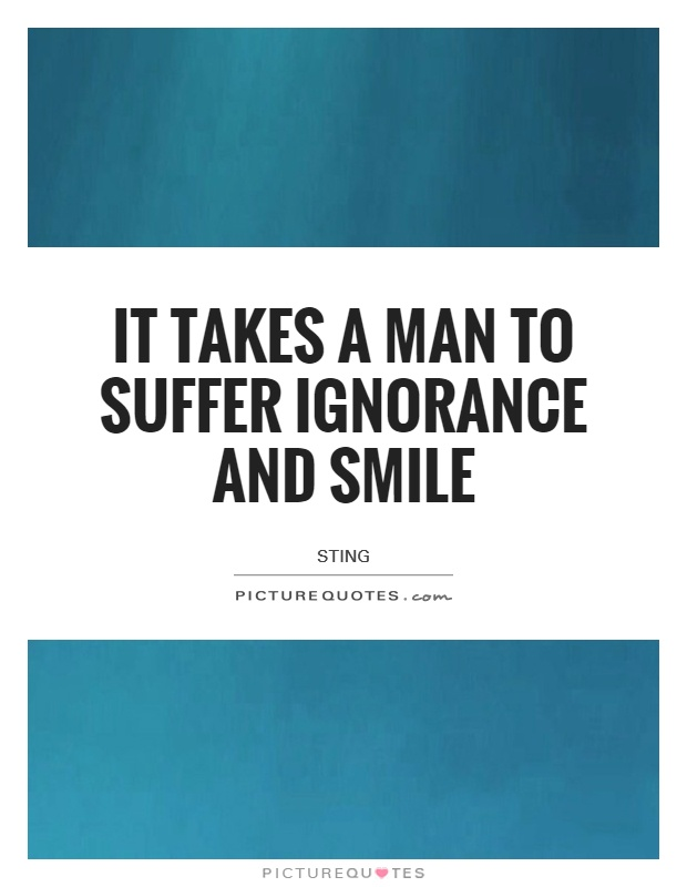 It takes a man to suffer ignorance and smile Picture Quote #1