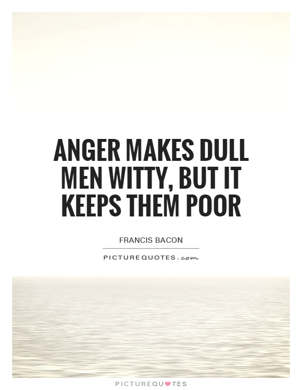 Anger makes dull men witty, but it keeps them poor Picture Quote #1