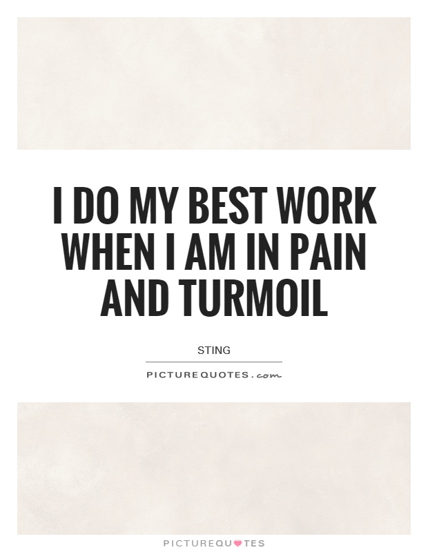 I do my best work when I am in pain and turmoil Picture Quote #1