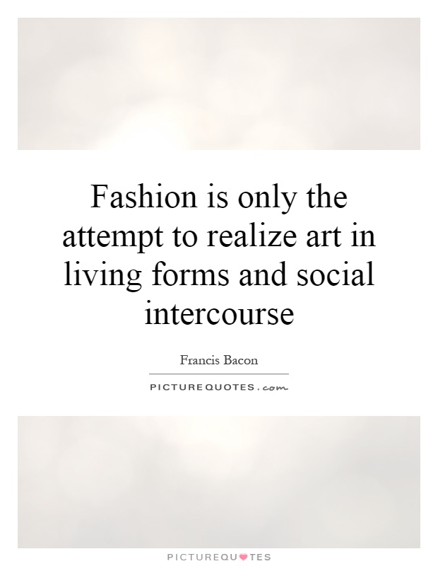 Fashion is only the attempt to realize art in living forms and social intercourse Picture Quote #1