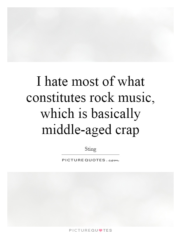 I hate most of what constitutes rock music, which is basically middle-aged crap Picture Quote #1