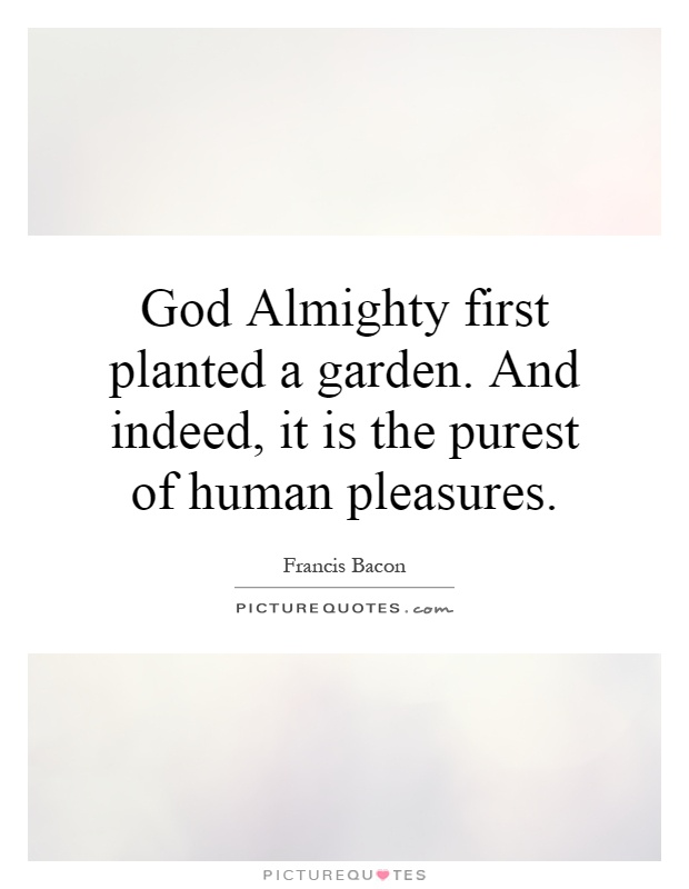 God Almighty first planted a garden. And indeed, it is the purest of human pleasures Picture Quote #1