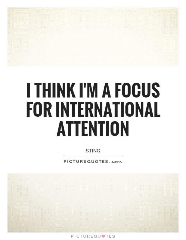 I think I'm a focus for international attention Picture Quote #1