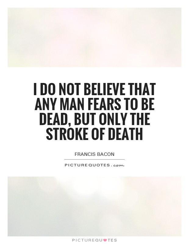 I do not believe that any man fears to be dead, but only the stroke of death Picture Quote #1