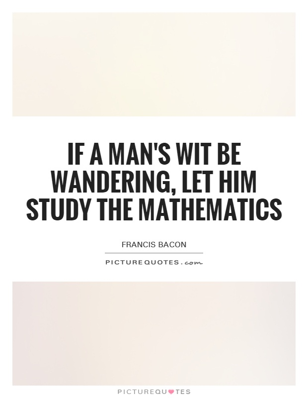 If a man's wit be wandering, let him study the mathematics Picture Quote #1