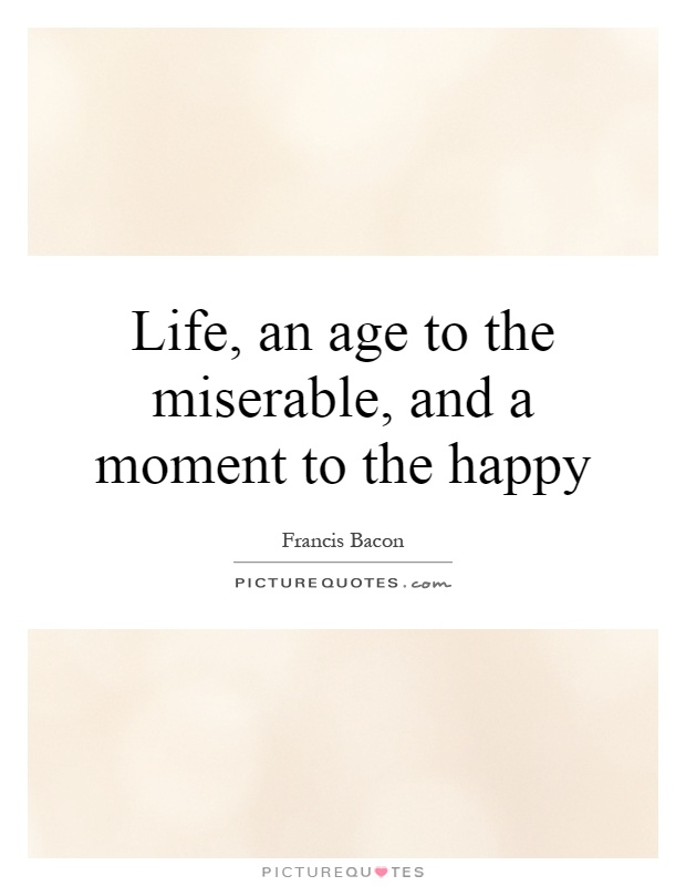 Life, an age to the miserable, and a moment to the happy Picture Quote #1