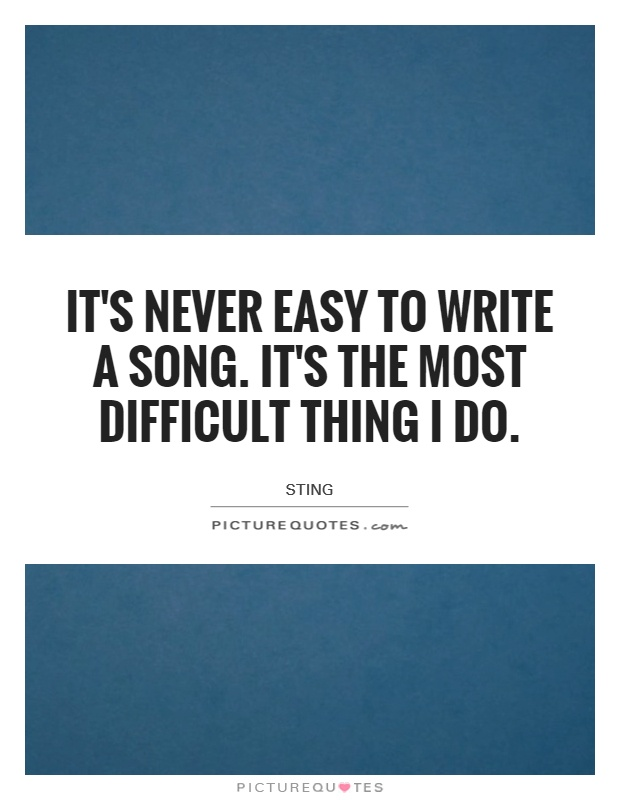 It's never easy to write a song. It's the most difficult thing I do Picture Quote #1