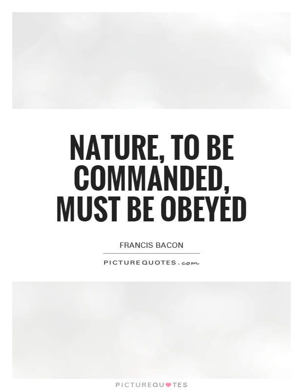 Nature, to be commanded, must be obeyed Picture Quote #1