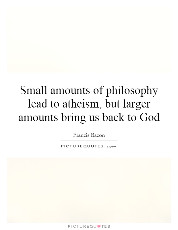 Small amounts of philosophy lead to atheism, but larger amounts bring us back to God Picture Quote #1