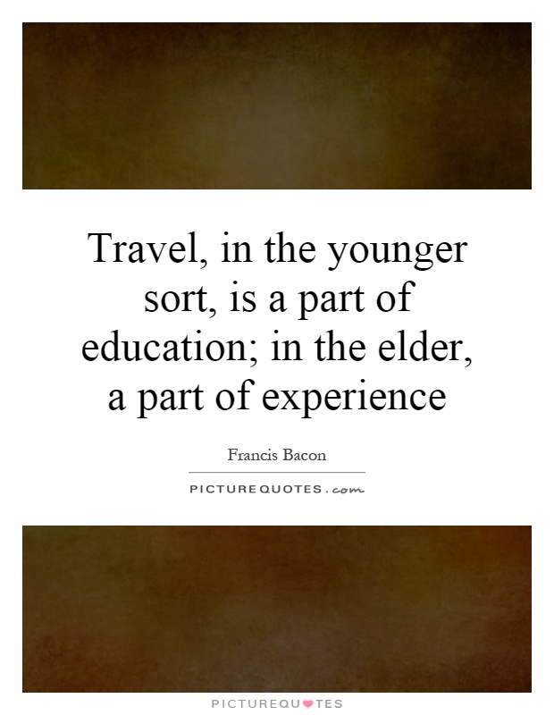 traveling is a part of education essay Travel makes a man perfect travel in the younger sort, is a part of education in the eider, a pan: of experience ''----bacon, traveling has become an inseparable.