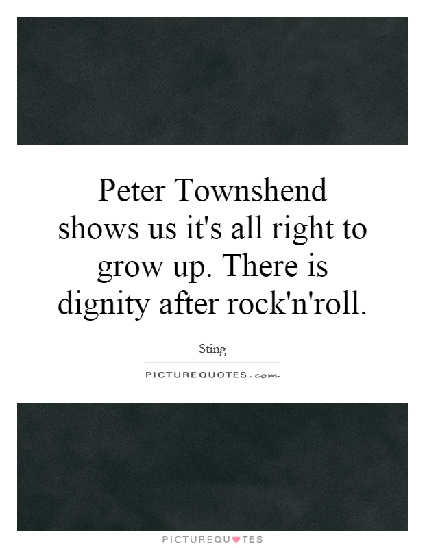 Peter Townshend shows us it's all right to grow up. There is dignity after rock'n'roll Picture Quote #1