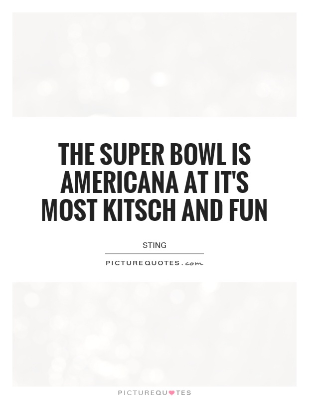 The Super Bowl is Americana at it's most kitsch and fun Picture Quote #1