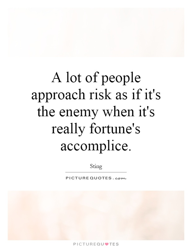A lot of people approach risk as if it's the enemy when it's really fortune's accomplice Picture Quote #1