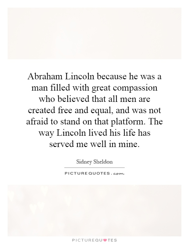 Abraham Lincoln because he was a man filled with great compassion who believed that all men are created free and equal, and was not afraid to stand on that platform. The way Lincoln lived his life has served me well in mine Picture Quote #1