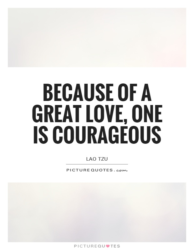 Because of a great love, one is courageous Picture Quote #1