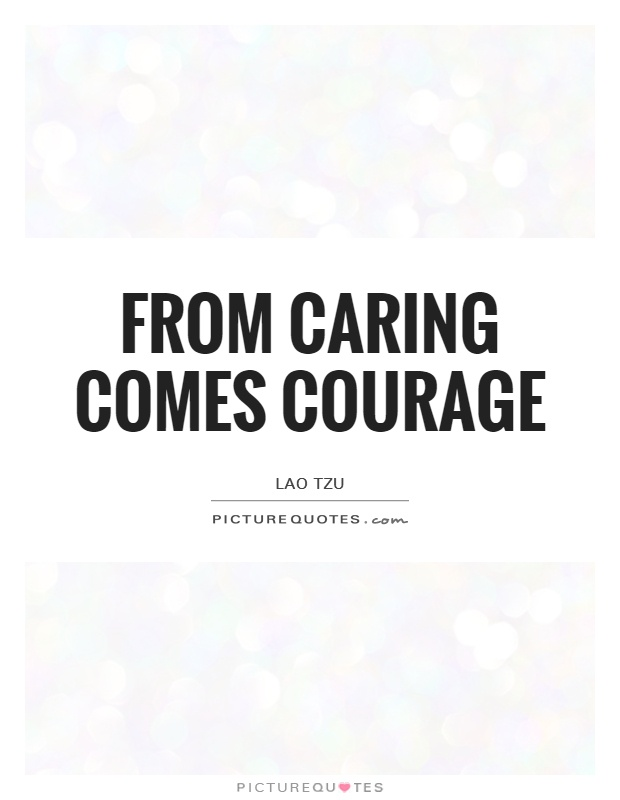 From caring comes courage Picture Quote #1