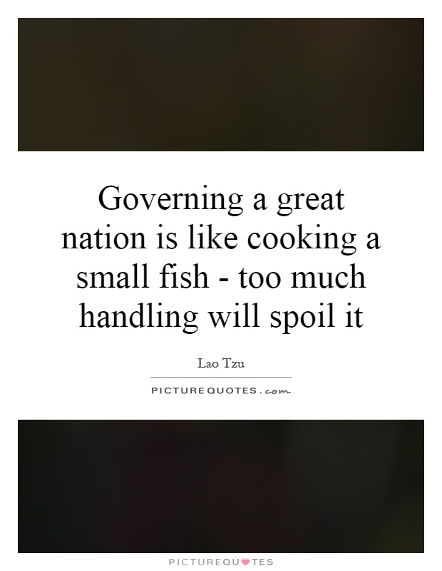 Governing a great nation is like cooking a small fish - too much handling will spoil it Picture Quote #1