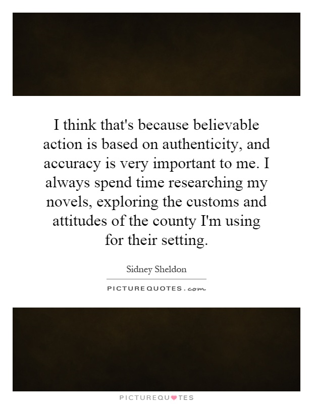 I think that's because believable action is based on authenticity, and accuracy is very important to me. I always spend time researching my novels, exploring the customs and attitudes of the county I'm using for their setting Picture Quote #1