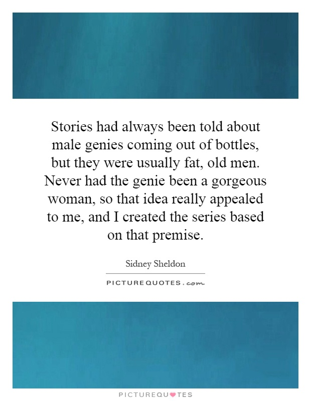 Stories had always been told about male genies coming out of bottles, but they were usually fat, old men. Never had the genie been a gorgeous woman, so that idea really appealed to me, and I created the series based on that premise Picture Quote #1
