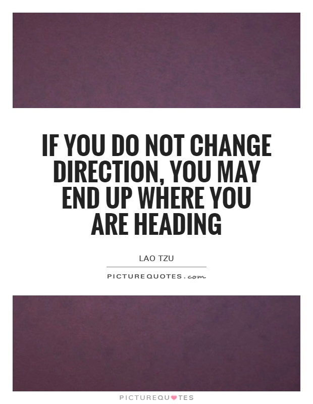 If you do not change direction, you may end up where you are heading Picture Quote #1