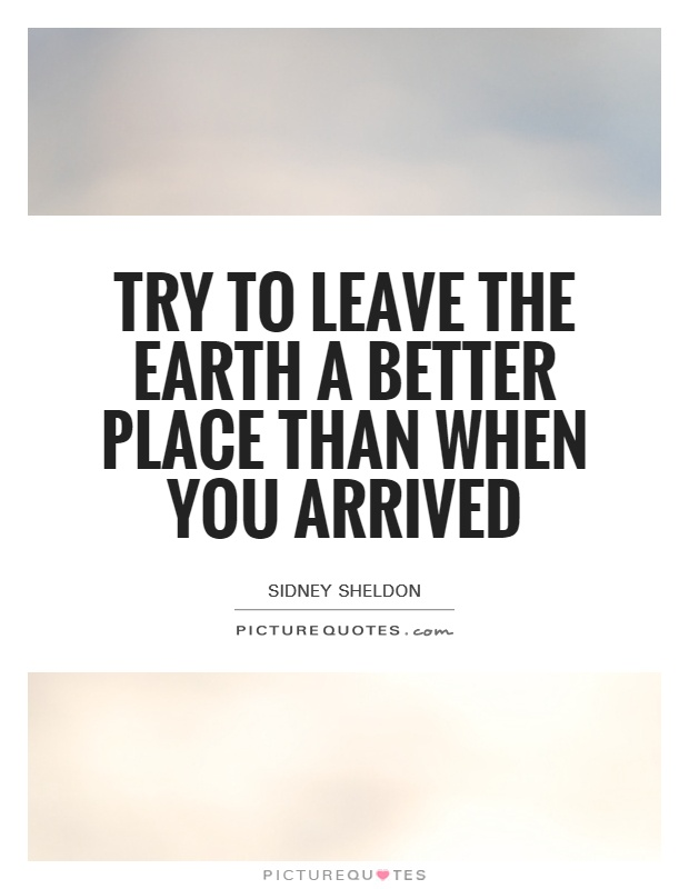 Try to leave the Earth a better place than when you arrived Picture Quote #1