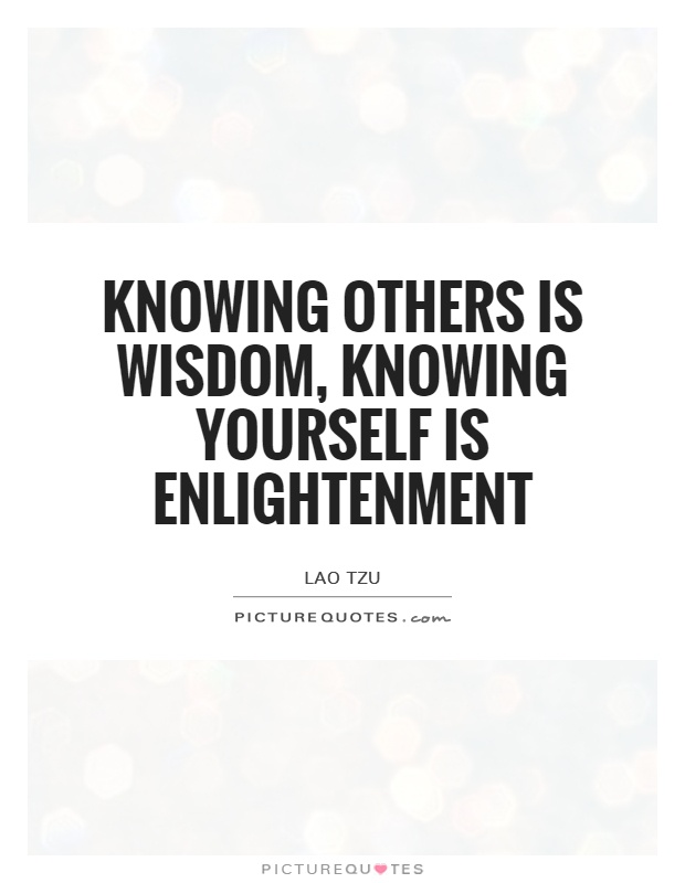 Knowing others is wisdom, knowing yourself is Enlightenment Picture Quote #1