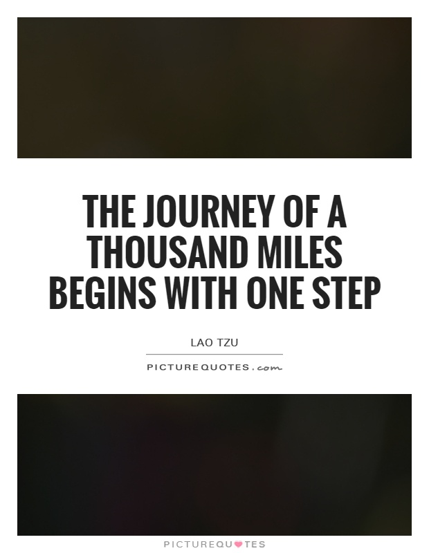 The journey of a thousand miles begins with one step Picture Quote #1