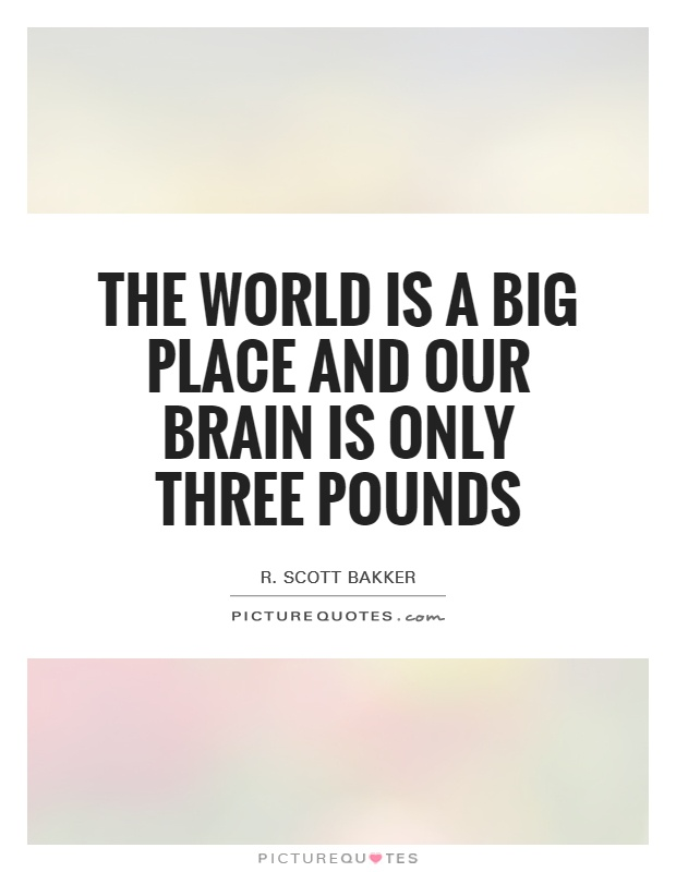 The world is a big place and our brain is only three pounds Picture Quote #1