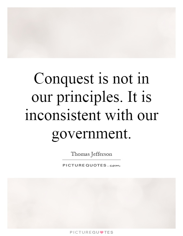Conquest is not in our principles. It is inconsistent with our government Picture Quote #1