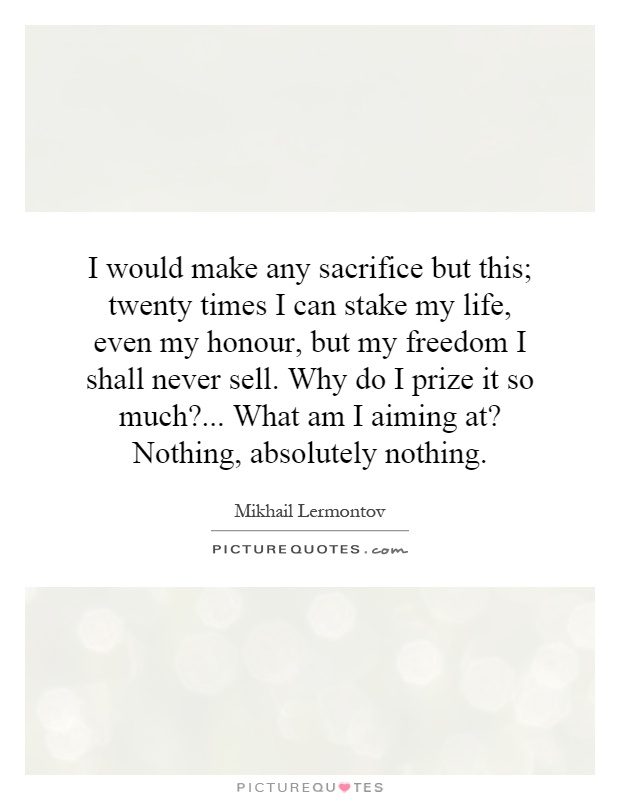 I would make any sacrifice but this; twenty times I can stake my life, even my honour, but my freedom I shall never sell. Why do I prize it so much?... What am I aiming at? Nothing, absolutely nothing Picture Quote #1
