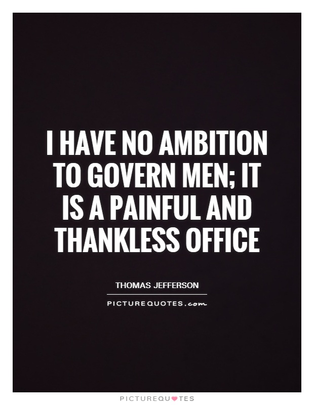 I have no ambition to govern men; it is a painful and thankless office Picture Quote #1